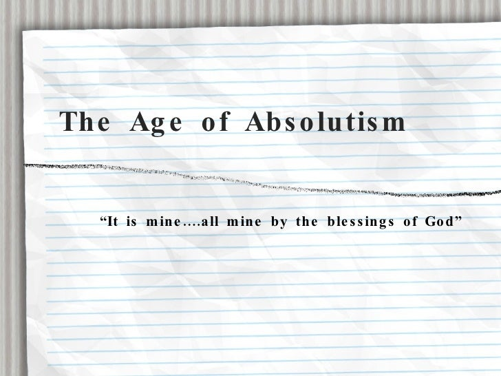 "The Age of Absolutism <ul><li>""It is mine....all mine by the blessings of God"" </li></ul>"