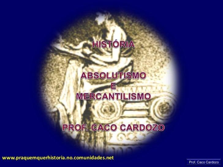 HISTÓRIA<br />ABSOLUTISMO<br />E<br />MERCANTILISMO<br />PROF. CACO CARDOZO<br />www.praquemquerhistoria.no.comunidades.ne...