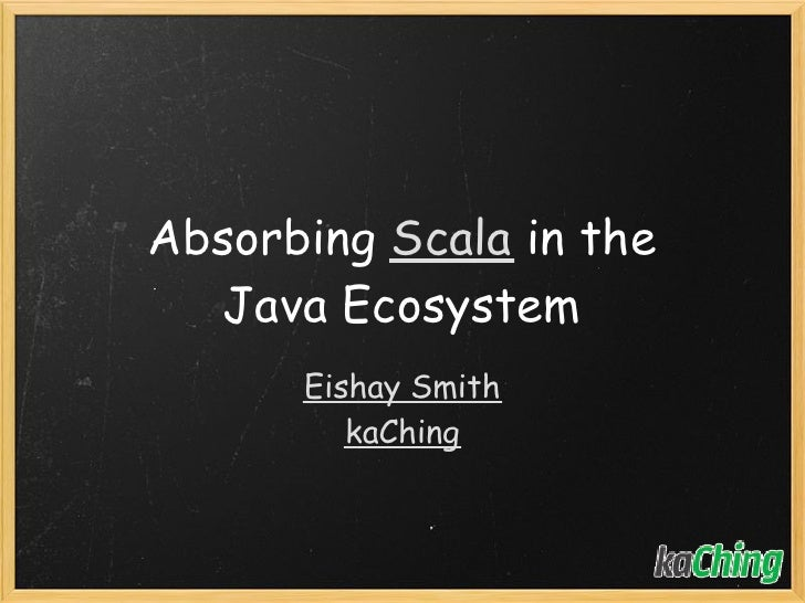 Absorbing Scala in the   Java Ecosystem       Eishay Smith          kaChing