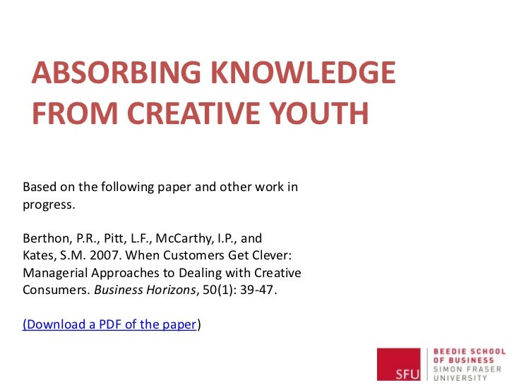 ABSORBING KNOWLEDGE FROM CREATIVE YOUTHBased on the following paper and other work inprogress.Berthon, P.R., Pitt, L.F., M...