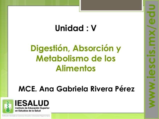 www.iescis.mx/eduMCE. Ana Gabriela Rivera PérezUnidad : VDigestión, Absorción yMetabolismo de losAlimentos