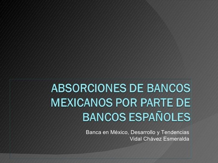 Banca en México, Desarrollo y Tendencias                Vidal Chávez Esmeralda