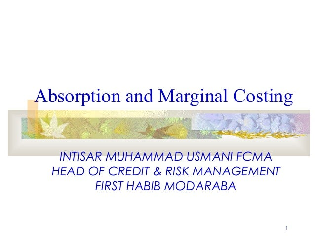 Absorption and Marginal Costing   INTISAR MUHAMMAD USMANI FCMA  HEAD OF CREDIT & RISK MANAGEMENT         FIRST HABIB MODAR...