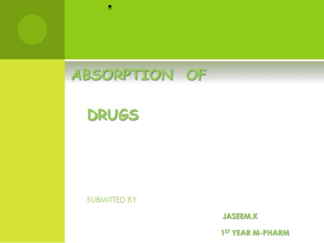 ABSORPTION OF DRUGS SUBMITTED BY                JASEEM.K                1ST YEAR M-PHARM