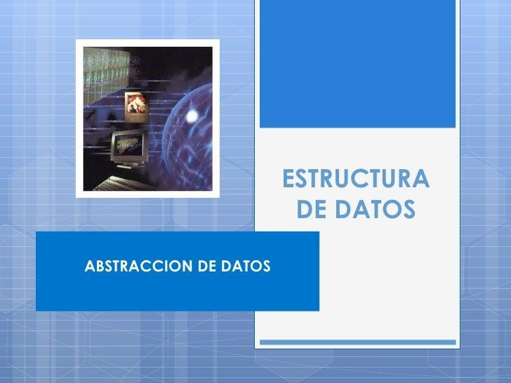 ESTRUCTURA DE DATOS ABSTRACCION DE DATOS