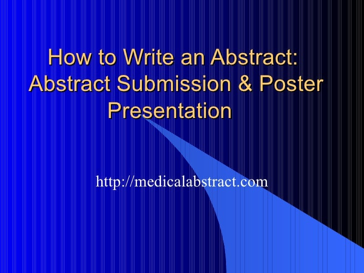 How to Write an Abstract:  Abstract Submission & Poster Presentation  http://medicalabstract.com