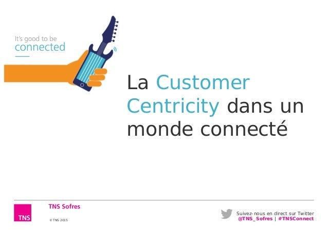 Suivez-nous en direct sur Twitter @TNS_Sofres | #TNSConnect© TNS 2015 La Customer Centricity dans un monde connecté