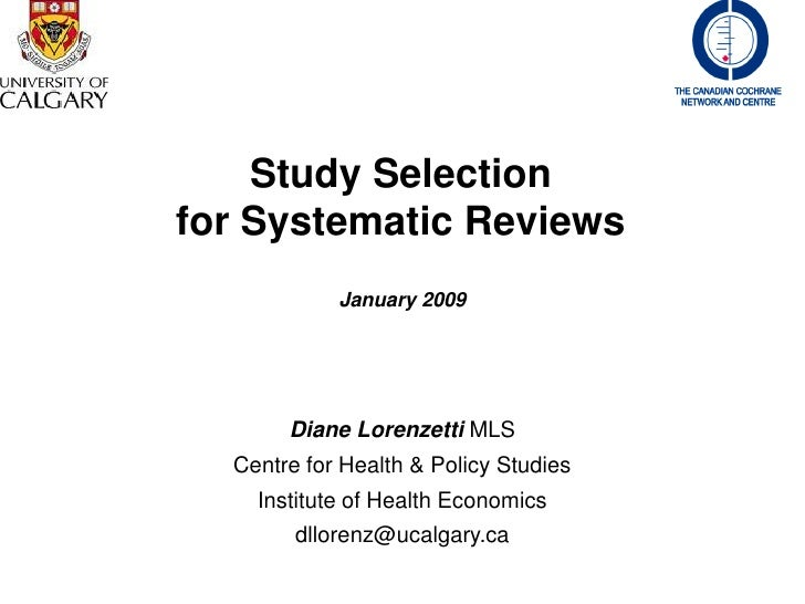 Study Selection for Systematic Reviews             January 2009            Diane Lorenzetti MLS   Centre for Health & Poli...