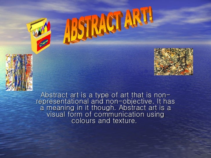 Abstract art is a type of art that is non-representational and non-objective. It has a meaning in it though. Abstract art ...