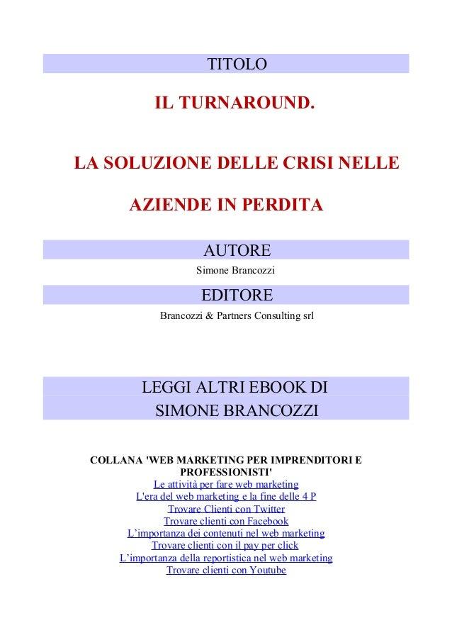 TITOLO  IL TURNAROUND. LA SOLUZIONE DELLE CRISI NELLE AZIENDE IN PERDITA AUTORE Simone Brancozzi  EDITORE Brancozzi & Part...