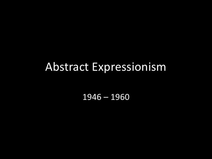Abstract Expressionism<br />1946 – 1960 <br />