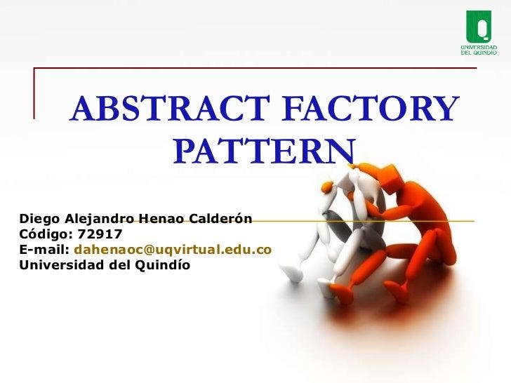 ABSTRACT FACTORY PATTERN Diego Alejandro Henao Calderón Código: 72917 E-mail:  [email_address] Universidad del Quindío