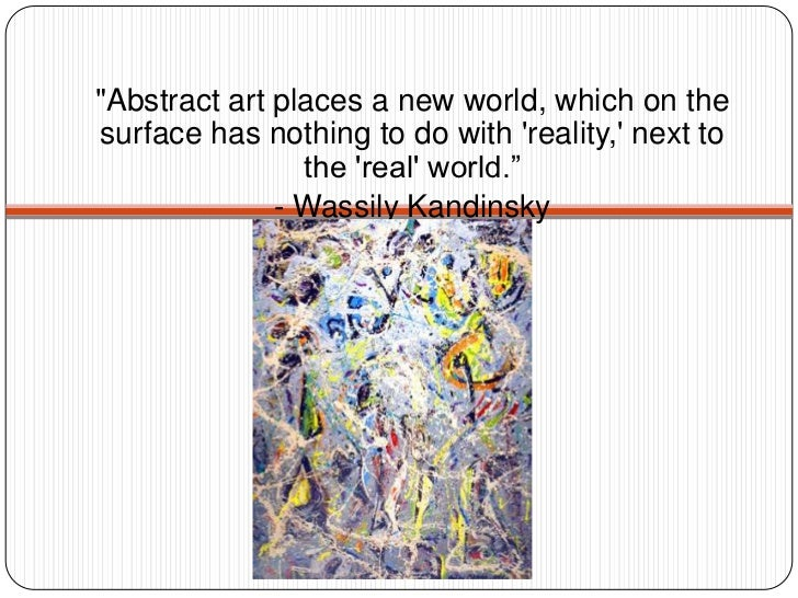 """""""Abstract art places a new world, which on the surface has nothing to do with 'reality,' next to the 'real' world.""""<br />-..."""