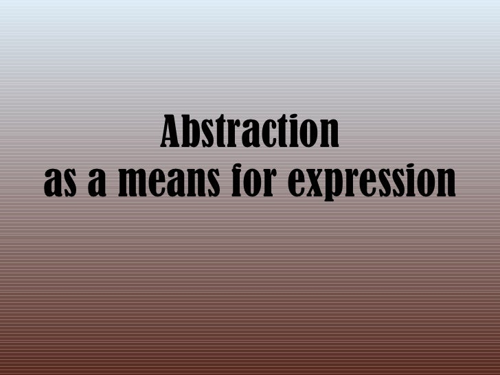 Abstraction as a means for expression