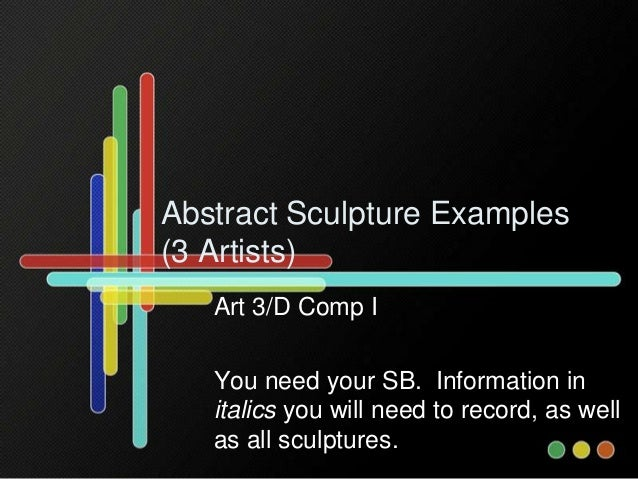 Abstract Sculpture Examples (3 Artists) Art 3/D Comp I You need your SB. Information in italics you will need to record, a...