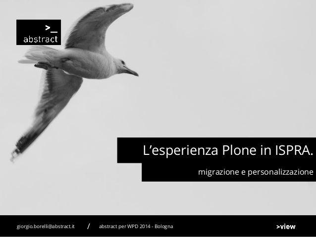 migrazione e personalizzazione L'esperienza Plone in ISPRA. abstract per WPD 2014 - Bolognagiorgio.borelli@abstract.it /