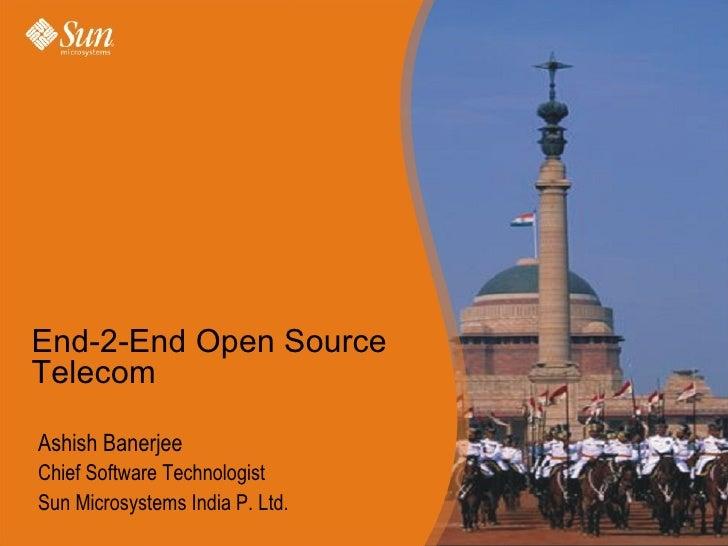 Ashish Banerjee Chief Software Technologist Sun Microsystems India P. Ltd. End-2-End Open Source Telecom