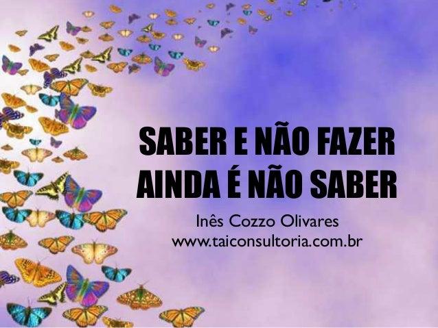 SABER E NÃO FAZER AINDA É NÃO SABER Inês Cozzo Olivares www.taiconsultoria.com.br