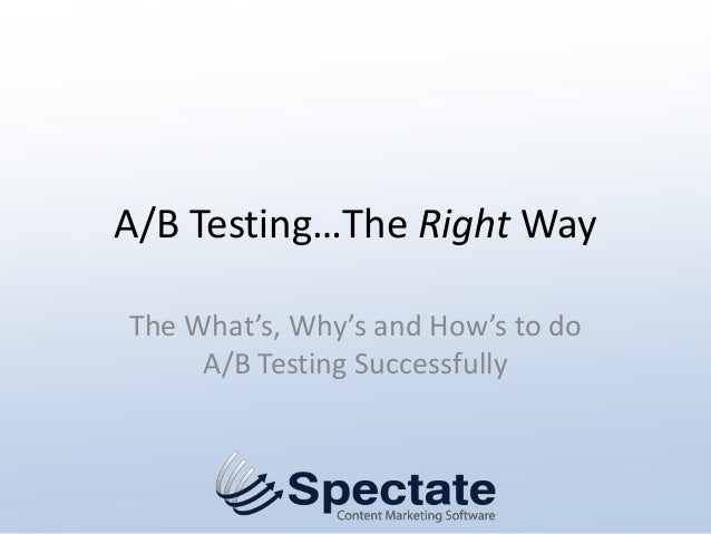 A/B Testing…The Right WayThe What's, Why's and How's to do     A/B Testing Successfully