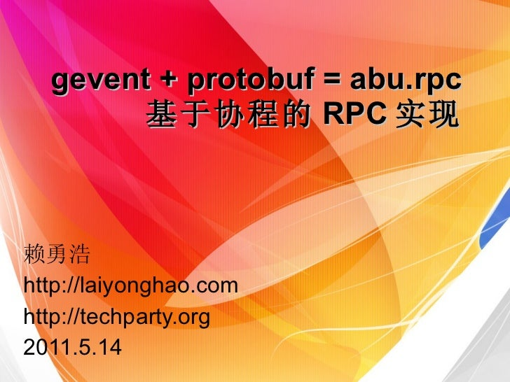 gevent + protobuf = abu.rpc          基于协程的RPC实现赖勇浩http://laiyonghao.com2011.5.14 TechParty.org