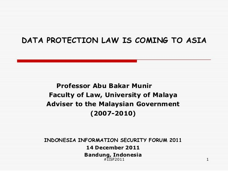 DATA PROTECTION LAW IS COMING TO ASIA      Professor Abu Bakar Munir    Faculty of Law, University of Malaya    Adviser to...