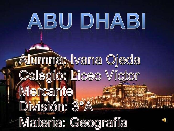 Dentro delcontinente Asiáticosiendo la capital deLos Emiratos ÁrabesUnidos, Abu Dabi seencuentra en unaisla en forma de Tq...