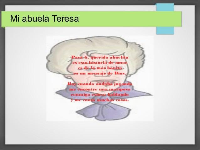 Mi abuela Teresa Para ti, querida abuelita es esta historia de amor es de lo más bonita es un mensaje de Dios. Hoy cuando ...