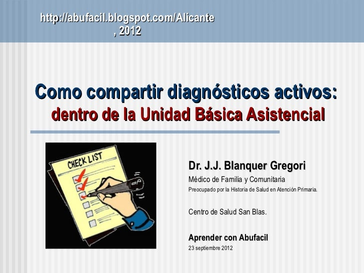 http://abufacil.blogspot.com/Alicante                 , 2012Como compartir diagnósticos activos:  dentro de la Unidad Bási...