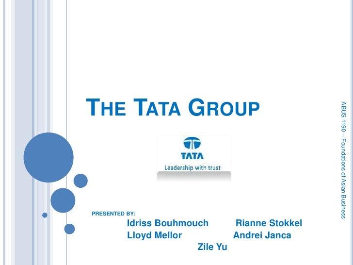 The Tata Group<br />PRESENTED BY:<br />IdrissBouhmouchRianneStokkel<br />Lloyd MellorAndrei Janca<br />Zile Yu<br />ABU...