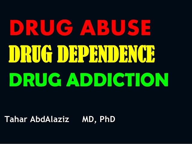 DRUG ABUSE DRUG DEPENDENCE DRUG ADDICTION Tahar AbdAlaziz MD, PhD