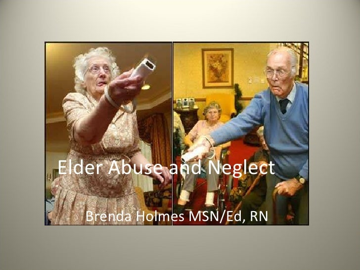 Elder Abuse and Neglect Brenda Holmes MSN/Ed, RN