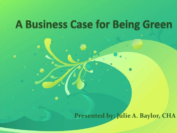 A Business Case for Being Green<br />Presented by: Julie A. Baylor, CHA<br />