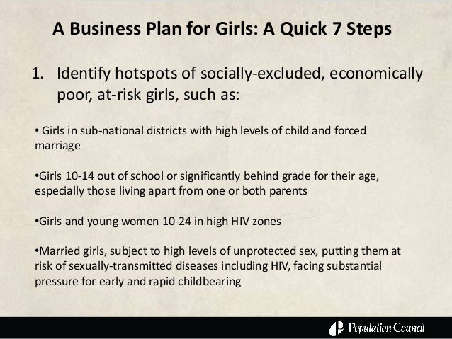 A Business Plan for Girls: A Quick 7 Steps1. Identify hotspots of socially-excluded, economically   poor, at-risk girls, s...