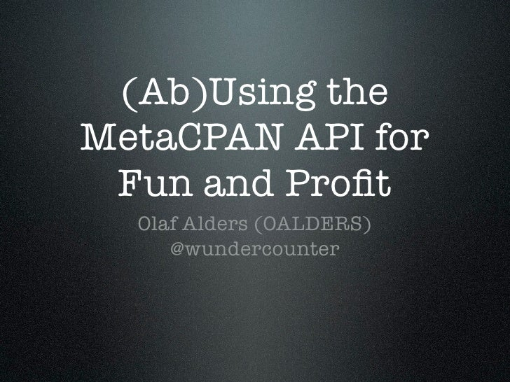 (Ab)Using theMetaCPAN API for Fun and Profit  Olaf Alders (OALDERS)     @wundercounter