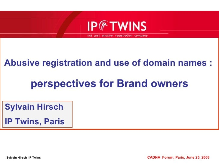 Abusive registration and use of domain names :   perspectives for Brand owners Sylvain Hirsch IP Twins, Paris Sylvain Hirs...