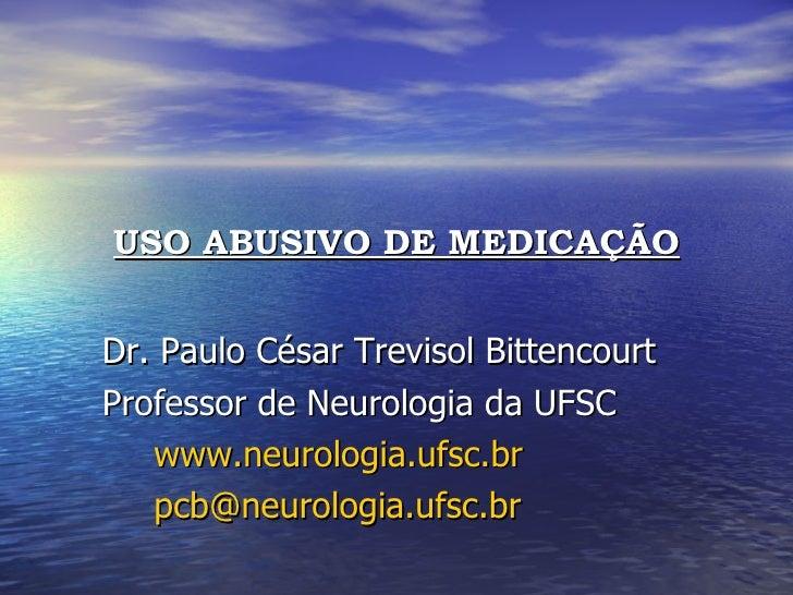 <ul><li>USO ABUSIVO DE MEDICAÇÃO </li></ul><ul><li>Dr. Paulo César Trevisol Bittencourt </li></ul><ul><li>Professor de Neu...