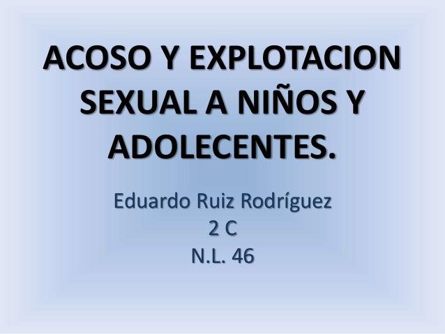 ACOSO Y EXPLOTACION  SEXUAL A NIÑOS Y  ADOLECENTES.  Eduardo Ruiz Rodríguez  2 C  N.L. 46