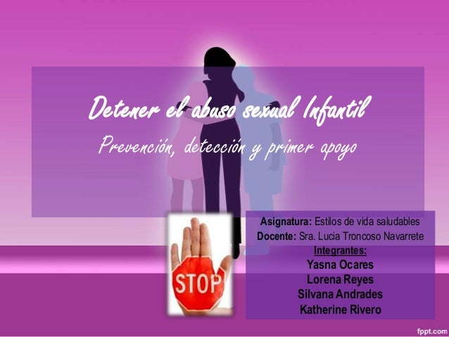 Detener el abuso sexual InfantilPrevención, detección y primer apoyoAsignatura: Estilos de vida saludablesDocente: Sra. Lu...