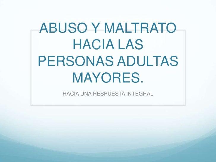 ABUSO Y MALTRATO    HACIA LASPERSONAS ADULTAS    MAYORES.  HACIA UNA RESPUESTA INTEGRAL