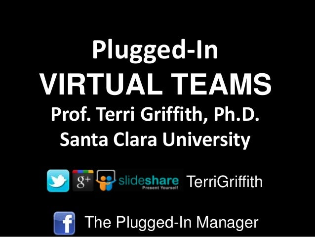 Plugged-In VIRTUAL TEAMS Prof. Terri Griffith, Ph.D. Santa Clara University TerriGriffith The Plugged-In Manager