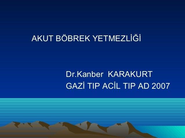 AKUT BÖBREK YETMEZLİĞİ      Dr.Kanber KARAKURT      GAZİ TIP ACİL TIP AD 2007