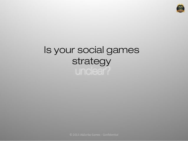 Is your social games      strategy     © 2013 AbZorba Games - Confidential