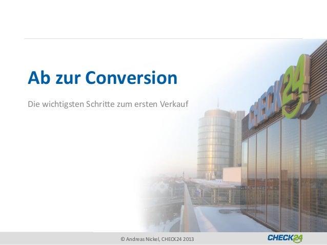 Ab zur ConversionDie wichtigsten Schritte zum ersten Verkauf                        © Andreas Nickel, CHECK24 2013