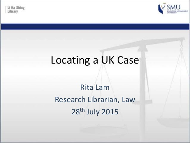 Locating a UK Case Rita Lam Research Librarian, Law 28th July 2015