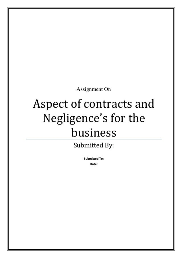 Assignment On  Aspect of contracts and Negligence's for the business Submitted By: Submitted To: Date: