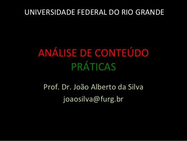 ANÁLISE DE CONTEÚDO PRÁTICAS Prof. Dr. João Alberto da Silva joaosilva@furg.br UNIVERSIDADE FEDERAL DO RIO GRANDE