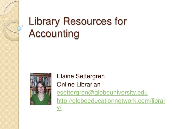 Library Resources for Accounting<br />Elaine Settergren<br />Online Librarian<br />esettergren@globeuniversity.edu<br />ht...