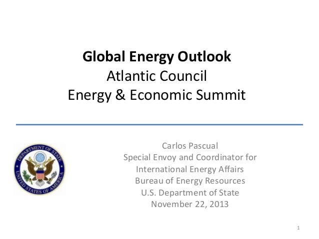 Global Energy Outlook Atlantic Council Energy & Economic Summit Carlos Pascual Special Envoy and Coordinator for Internati...