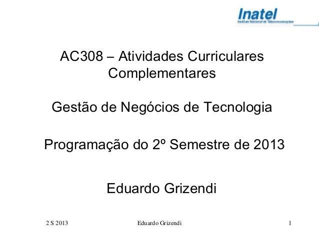 2 S 2013 Eduardo Grizendi 1 AC308 – Atividades Curriculares Complementares Gestão de Negócios de Tecnologia Programação do...