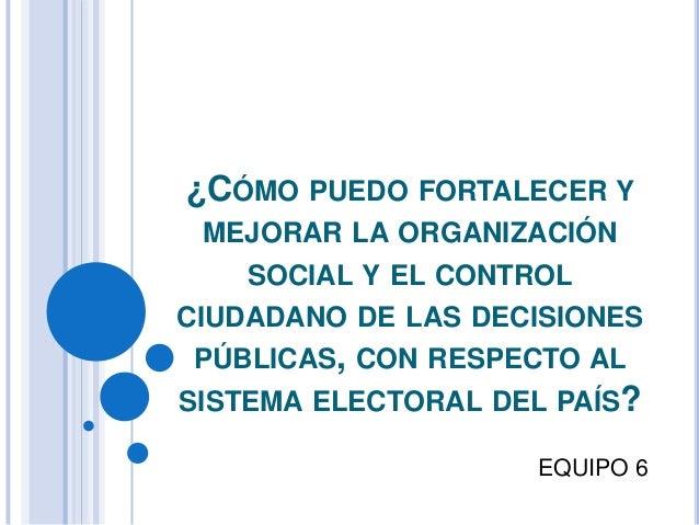 ¿CÓMO PUEDO FORTALECER Y MEJORAR LA ORGANIZACIÓN    SOCIAL Y EL CONTROLCIUDADANO DE LAS DECISIONES PÚBLICAS, CON RESPECTO ...